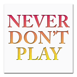 Never Don't Play